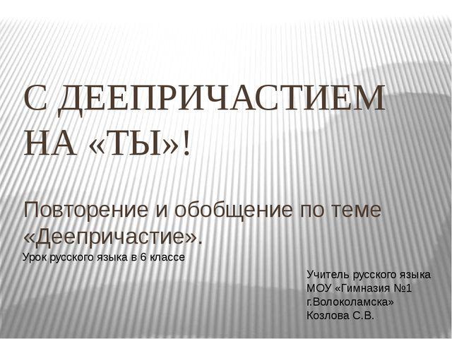 С ДЕЕПРИЧАСТИЕМ НА «ТЫ»! Повторение и обобщение по теме «Деепричастие». Урок...