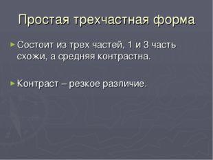 Простая трехчастная форма Состоит из трех частей, 1 и 3 часть схожи, а средня