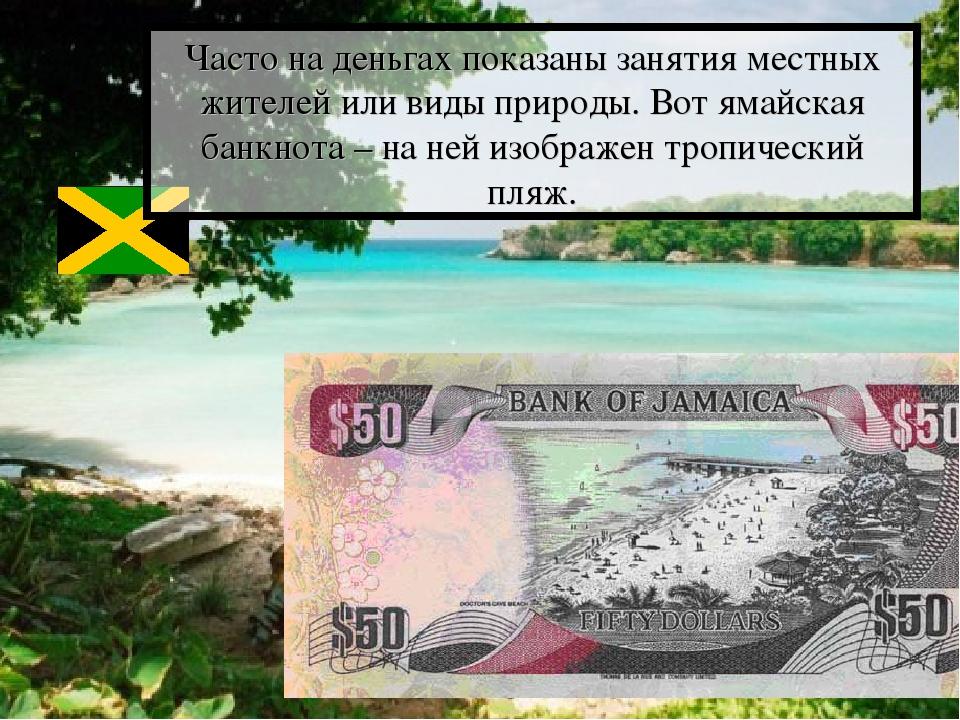 Часто на деньгах показаны занятия местных жителей или виды природы. Вот ямайс...