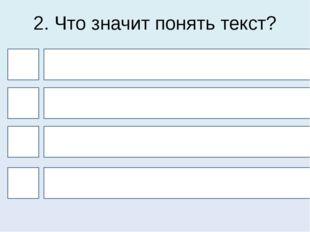2. Что значит понять текст? 4 1 3 2 Найти опорные слова Прочитать его Понять