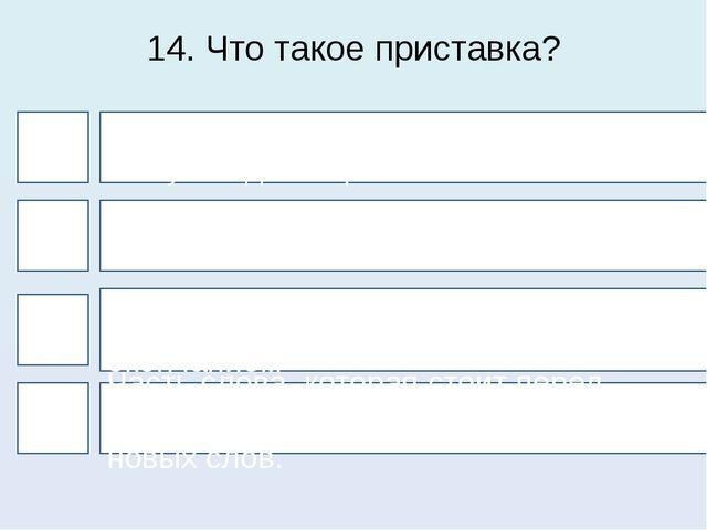 14. Что такое приставка? 4 1 3 2 Часть слова, которая стоит после окончания Ч...