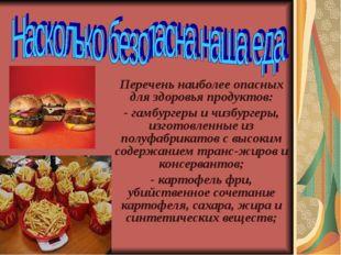 Перечень наиболее опасных для здоровья продуктов: - гамбургеры и чизбургеры,