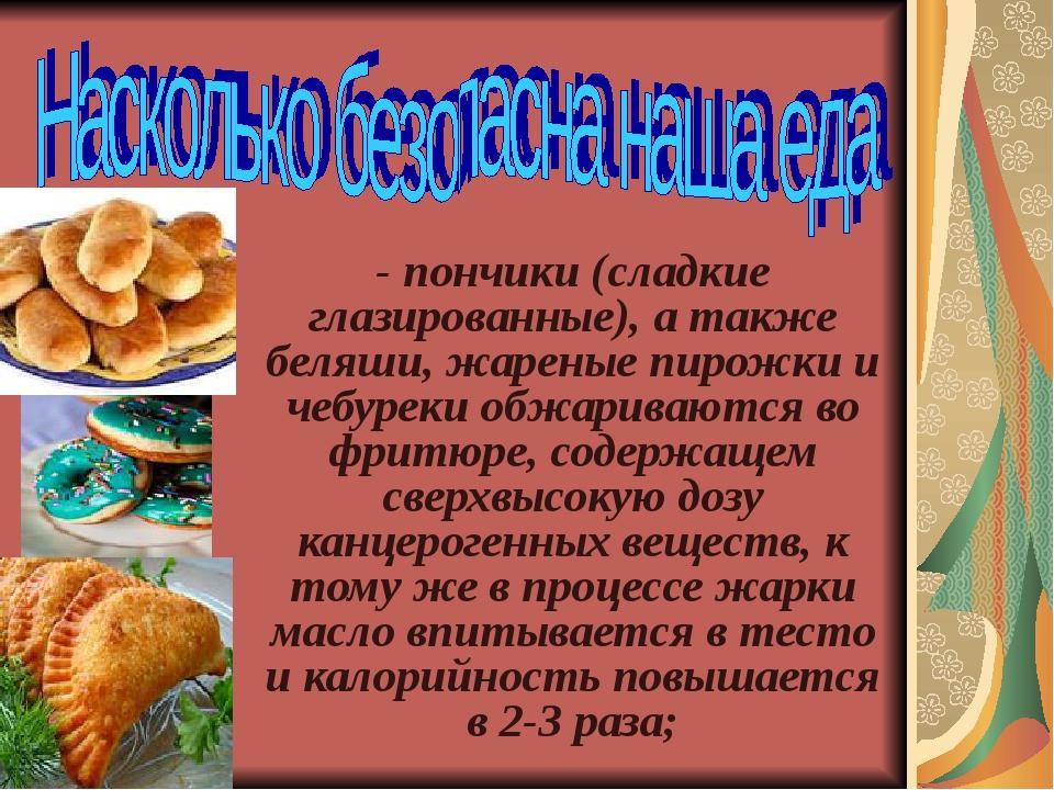 - пончики (сладкие глазированные), а также беляши, жареные пирожки и чебуреки...