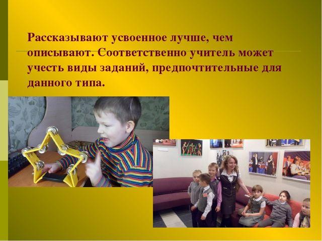 Рассказывают усвоенное лучше, чем описывают. Соответственно учитель может уче...