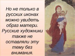 Но не только в русских иконах можно увидеть образ матери. Русские художники