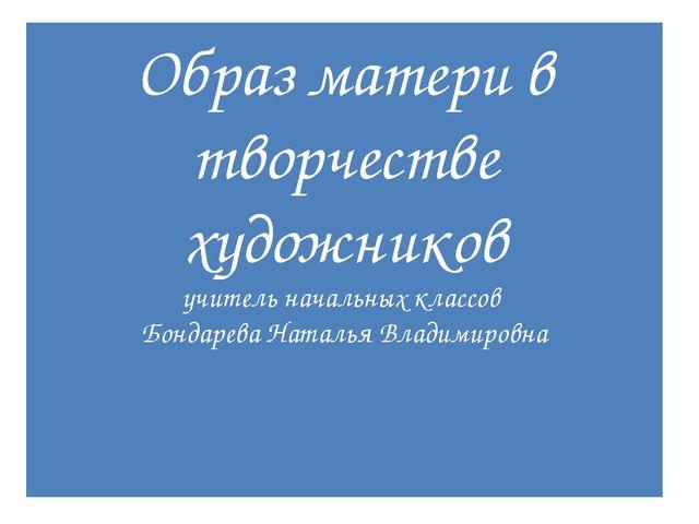 Образ матери в творчестве художников учитель начальных классов Бондарева Ната...