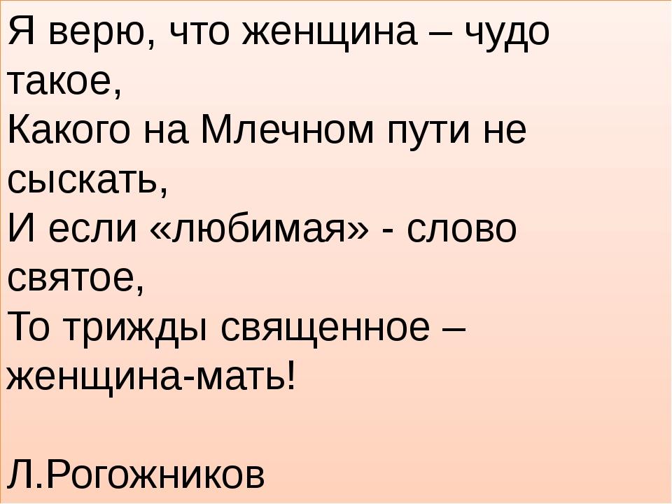 Я верю, что женщина – чудо такое, Какого на Млечном пути не сыскать, И если «...