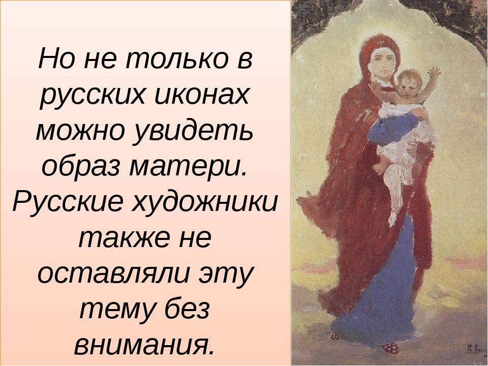 Но не только в русских иконах можно увидеть образ матери. Русские художники...