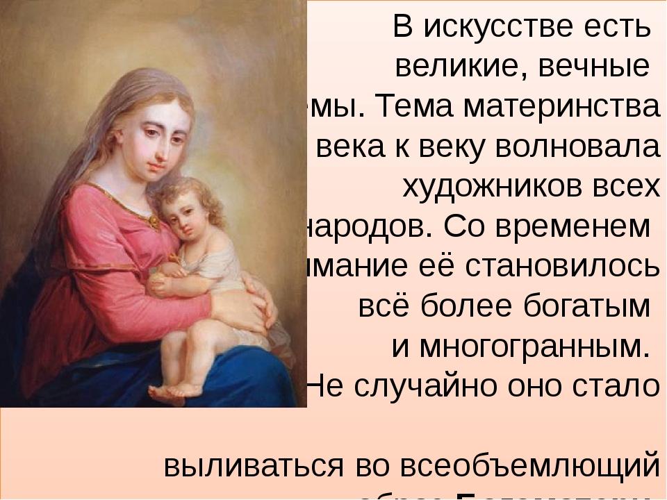В искусстве есть великие, вечные темы. Тема материнства от века к веку волнов...
