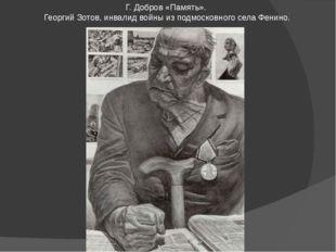 Г. Добров «Память». Георгий Зотов, инвалид войны из подмосковного села Фенино.