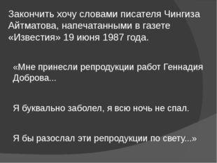 Закончить хочу словами писателя Чингиза Айтматова, напечатанными в газете «Из