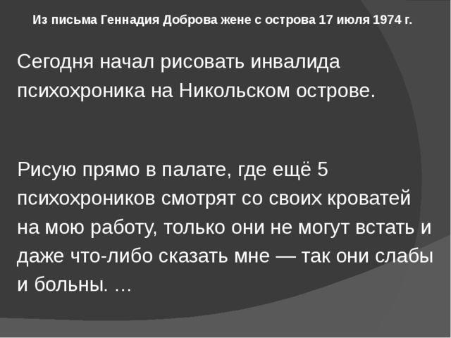 Из письма Геннадия Доброва жене с острова 17 июля 1974 г. Сегодня начал рисов...