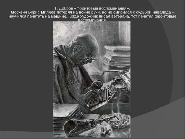 Г. Добров «Фронтовые воспоминания». Москвич Борис Милеев потерял на войне рук...