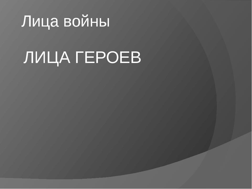 Лица войны ЛИЦА ГЕРОЕВ