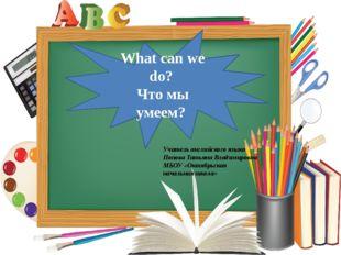 What can we do? Что мы умеем? Учитель английского языка Попова Татьяна Влади