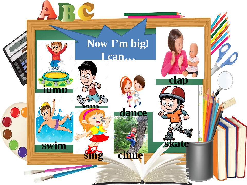 Now I'm big! I can… jump run swim sing dance clime clap skate