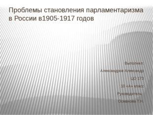 Проблемы становления парламентаризма в России в1905-1917 годов Выполнил: Алек