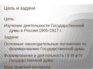 Цель и задачи Цель: Изучение деятельности Государственной думы в России 1905-