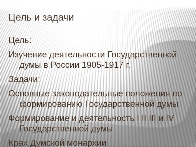 Цель и задачи Цель: Изучение деятельности Государственной думы в России 1905-...