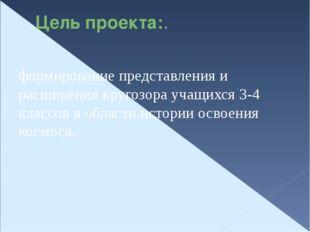 Цель проекта:. формирование представления и расширения кругозора учащихся 3-4