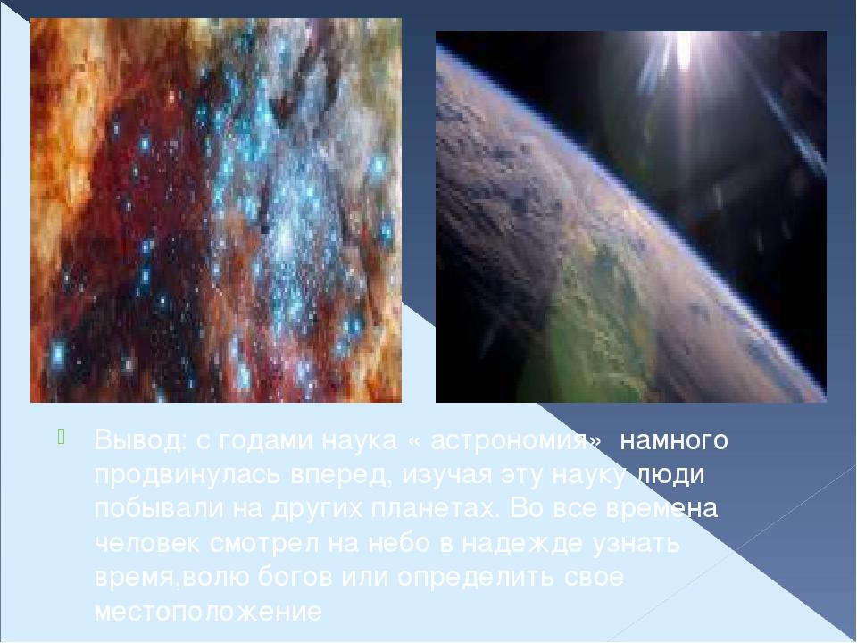 Вывод: с годами наука « астрономия» намного продвинулась вперед, изучая эту...