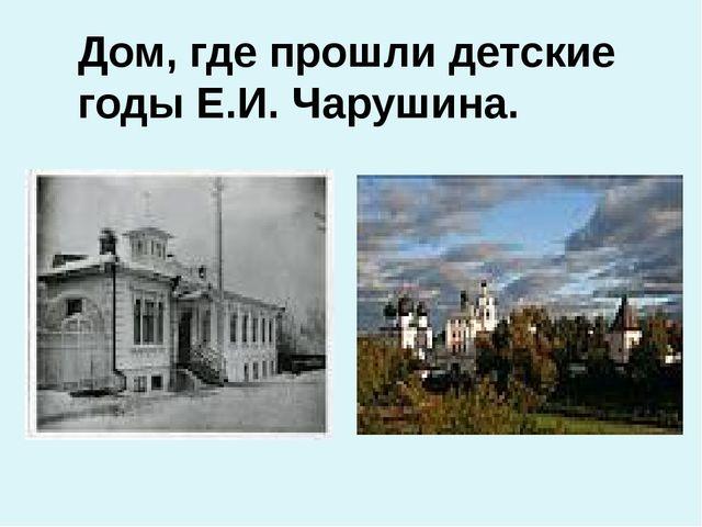 Дом, где прошли детские годы Е.И. Чарушина.