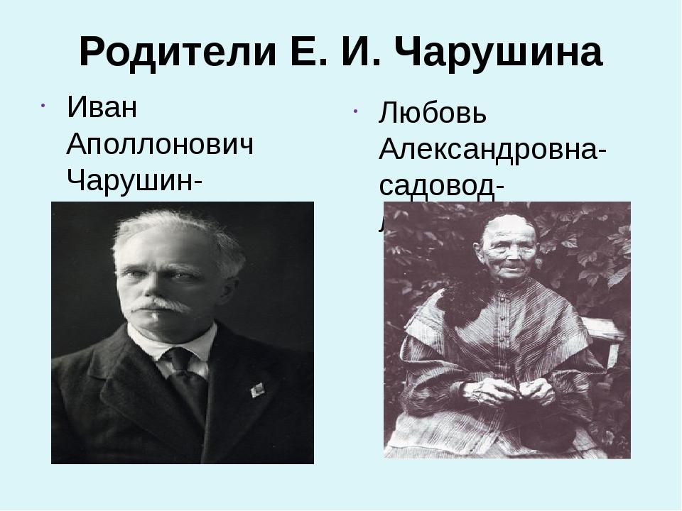 Родители Е. И. Чарушина Иван Аполлонович Чарушин-архитектор. Любовь Александ...