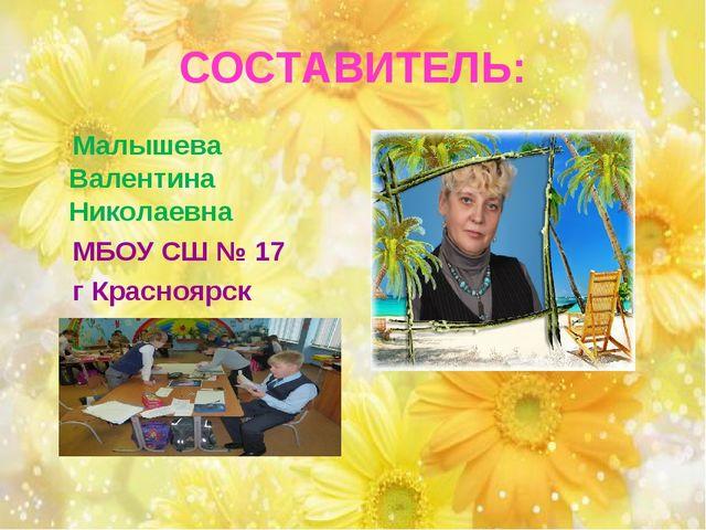 СОСТАВИТЕЛЬ: Малышева Валентина Николаевна МБОУ СШ № 17 г Красноярск