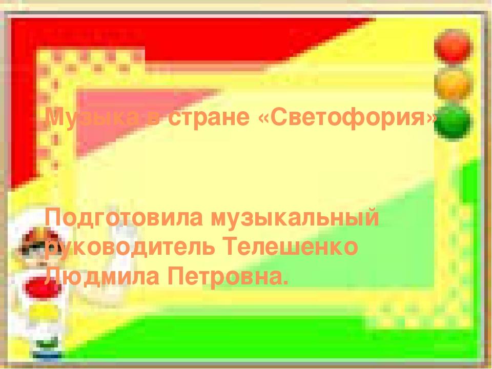 Музыка в стране «Светофория» Подготовила музыкальный руководитель Телешенко Л...