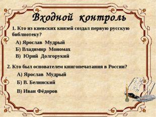 Входной контроль 1. Кто из киевских князей создал первую русскую библиотеку?