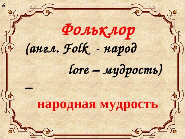Фольклор (англ. Folk - народ lore – мудрость) – народная мудрость 6