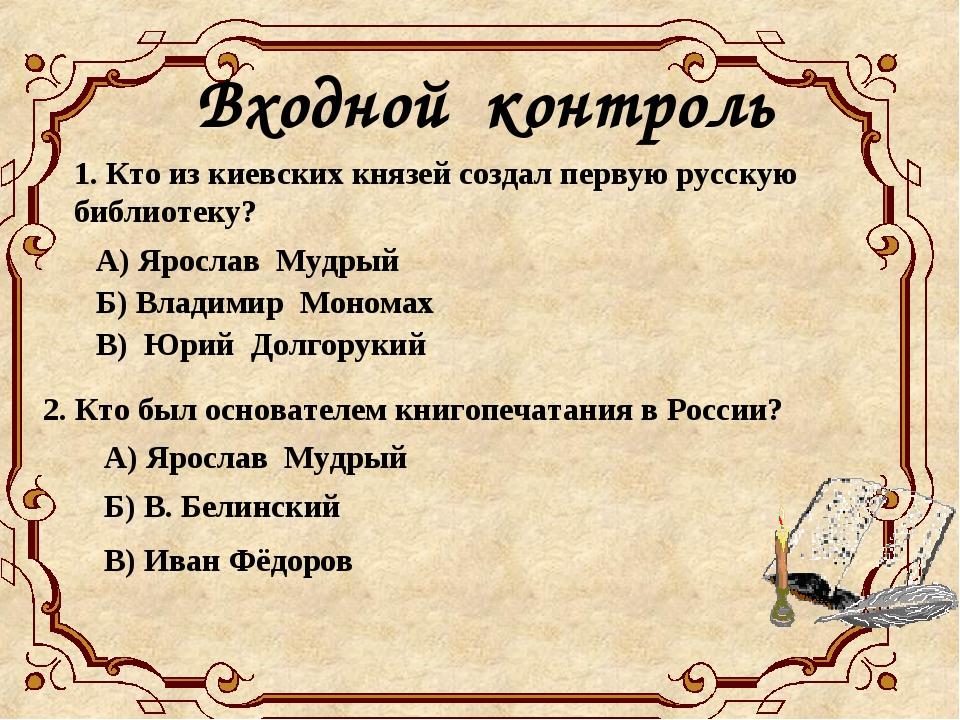 Входной контроль 1. Кто из киевских князей создал первую русскую библиотеку?...