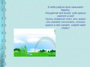 В небе радуга-дуга замыкает берега. Расцветая всё ясней, чудо-краски светят в