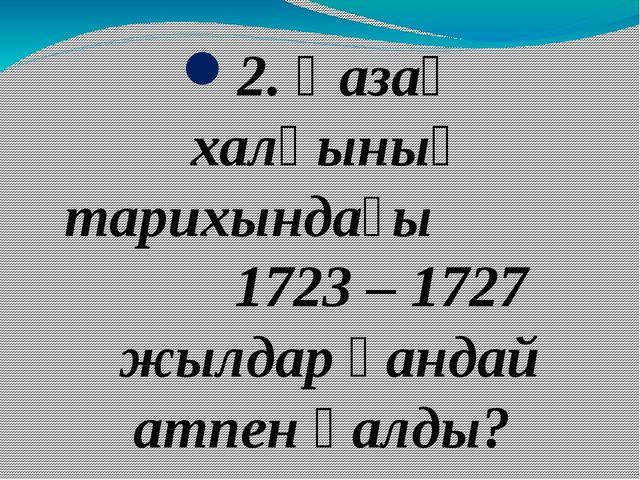 2. Қазақ халқының тарихындағы 1723 – 1727 жылдар қандай атпен қалды?