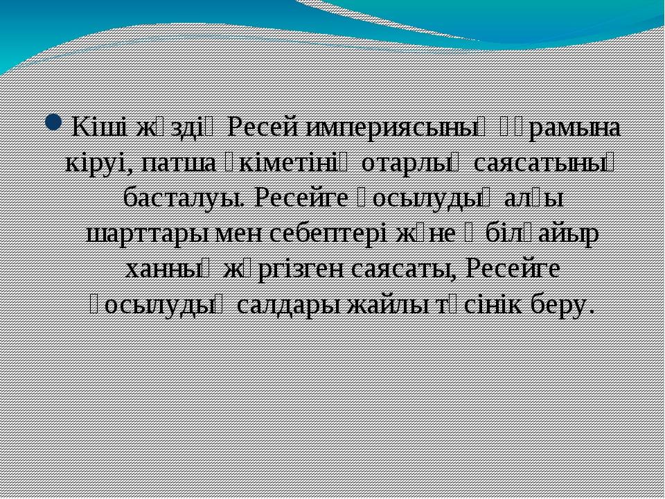 Сабақтың мақсаты: Кіші жүздің Ресей империясының құрамына кіруі, патша өкіме...