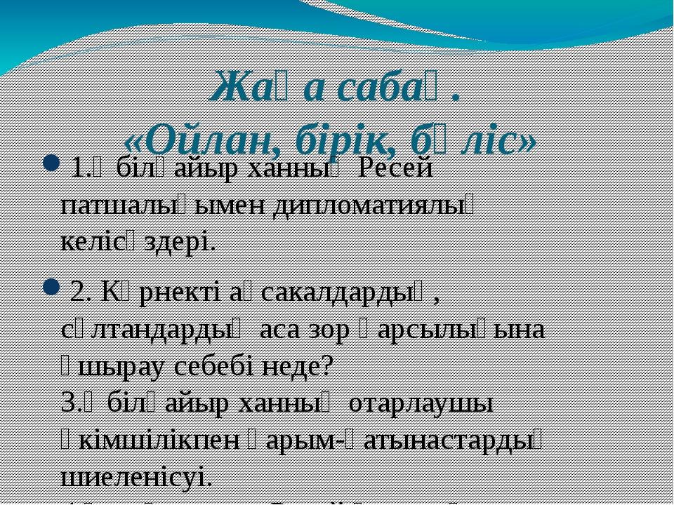 Жаңа сабақ. «Ойлан, бірік, бөліс» 1.Әбілқайыр ханның Ресей патшалығымен дипло...