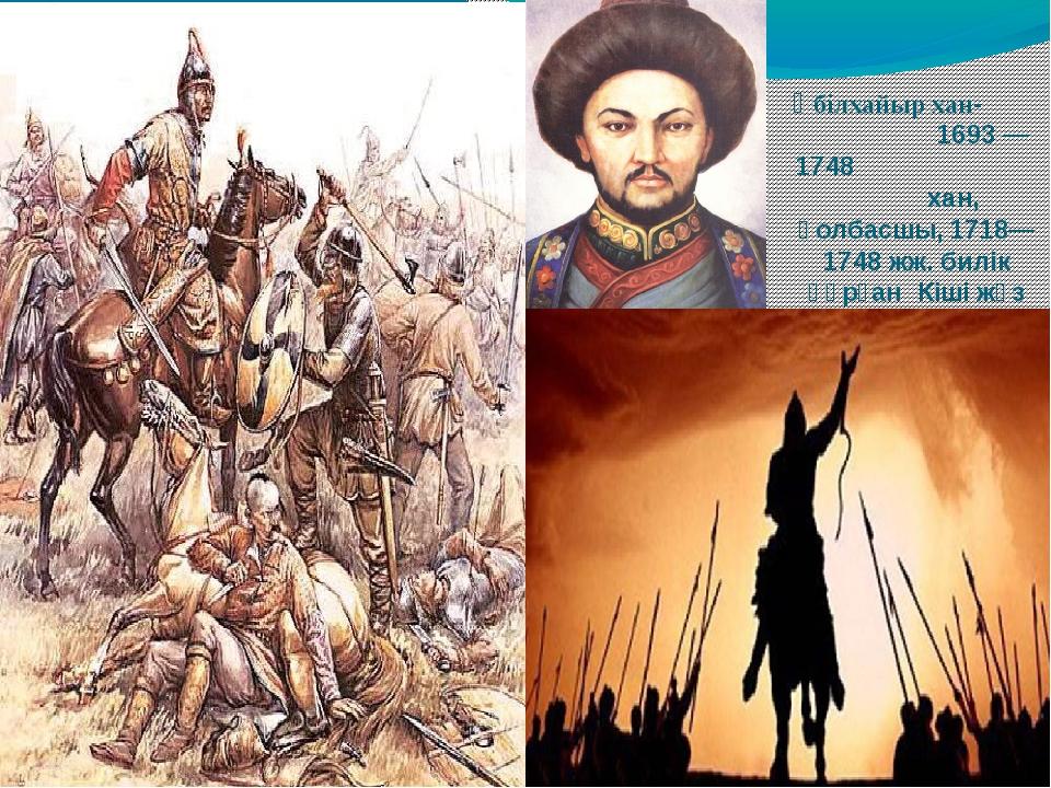 Әбілхайыр хан- 1693 — 1748 хан, қолбасшы, 1718—1748 жж. билік құрған Кіші жүз...