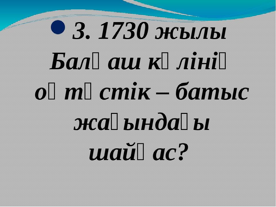 3. 1730 жылы Балқаш көлінің оңтүстік – батыс жағындағы шайқас?