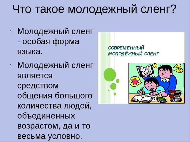 Что такое молодежный сленг? Молодежный сленг - особая форма языка. Молодежный...
