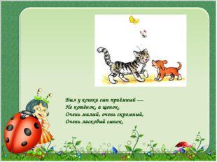 Был у кошки сын приёмный — Не котёнок, а щенок, Очень милый, очень скромный,
