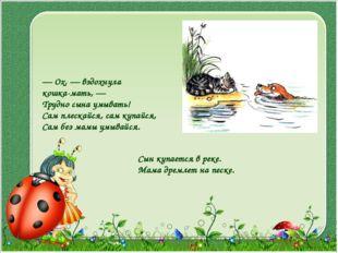 — Ox, — вздохнула кошка-мать, — Трудно сына умывать! Сам плескайся, сам купай