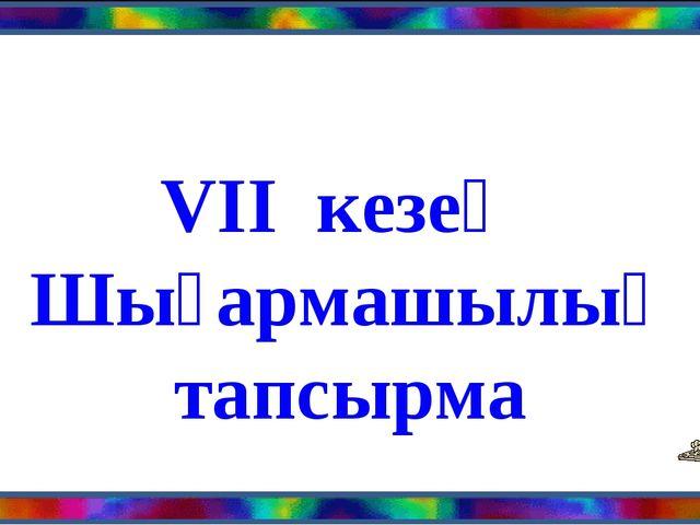 VII кезең Шығармашылық тапсырма