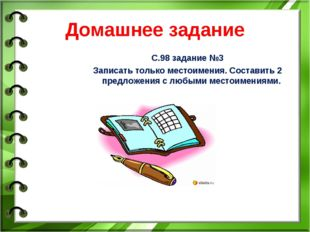 Домашнее задание С.98 задание №3 Записать только местоимения. Составить 2 пре