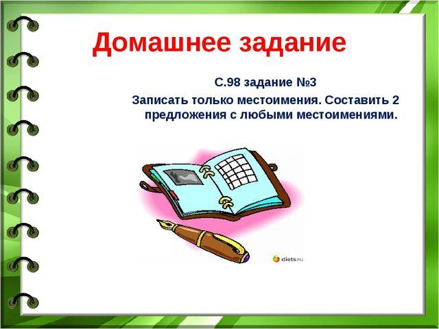 Домашнее задание С.98 задание №3 Записать только местоимения. Составить 2 пре...