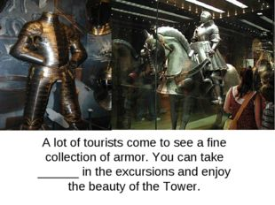 A lot of tourists come to see a fine collection of armor. You can take ______