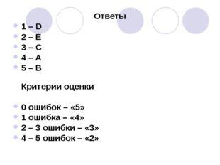 Ответы 1 – D 2 – E 3 – C 4 – A 5 – B Критерии оценки 0 ошибок – «5» 1 ошибка