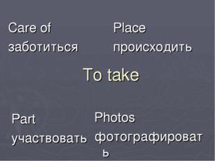 To take Care of заботиться Place происходить Part участвовать Photos фотограф