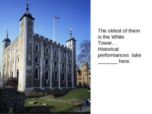 The oldest of them is the White Tower… Historical performances take _______ h