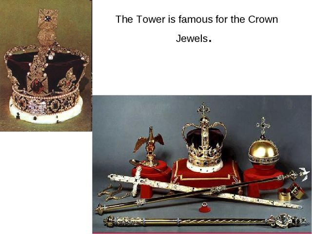 The Tower is famous for the Crown Jewels.