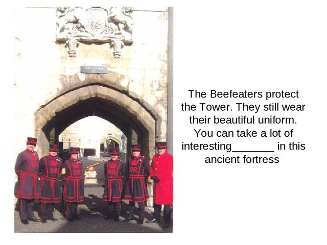 The Beefeaters protect the Tower. They still wear their beautiful uniform. Y...